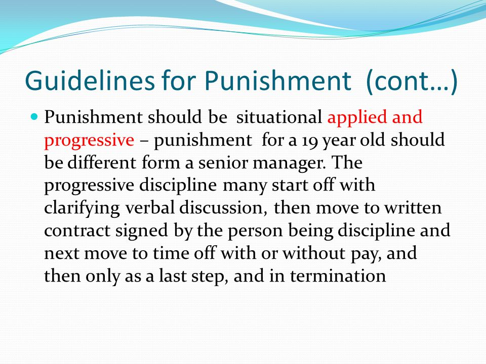 Guidelines for Punishment (cont…) Punishment should be situational applied and progressive – punishment for a 19 year old should be different form a s