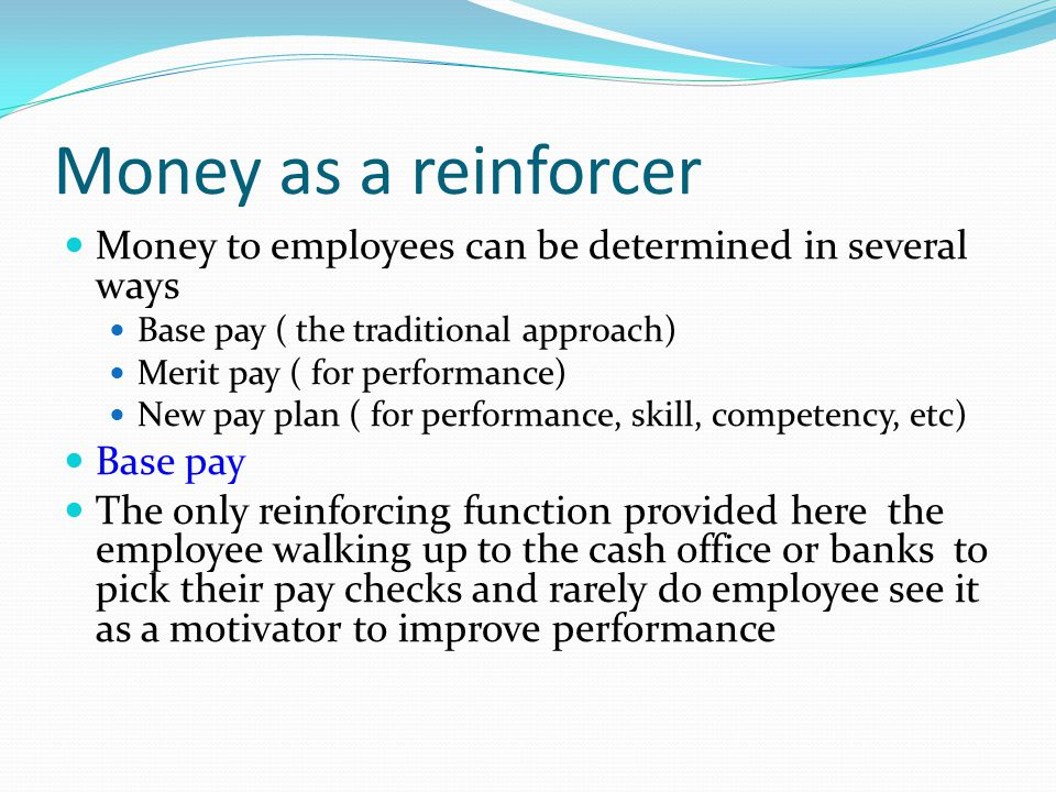Money as a reinforcer Money to employees can be determined in several ways Base pay ( the traditional approach) Merit pay ( for performance) New pay p