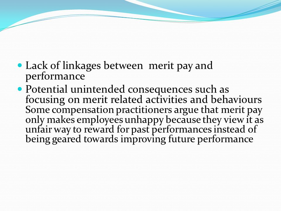 Lack of linkages between merit pay and performance Potential unintended consequences such as focusing on merit related activities and behaviours Some