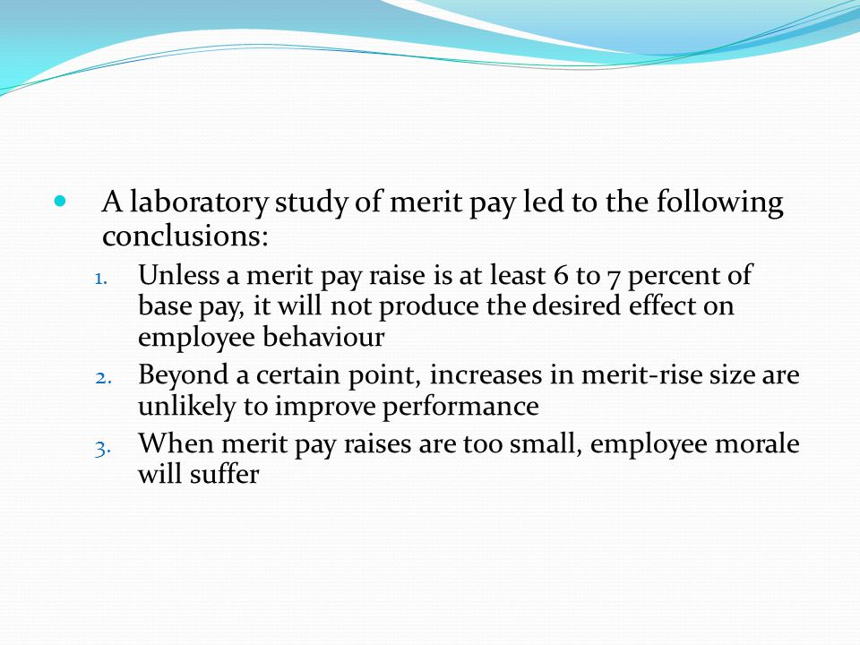A laboratory study of merit pay led to the following conclusions: 1. Unless a merit pay raise is at least 6 to 7 percent of base pay, it will not prod