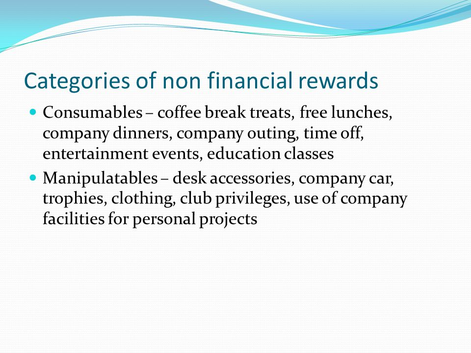 Categories of non financial rewards Consumables – coffee break treats, free lunches, company dinners, company outing, time off, entertainment events,