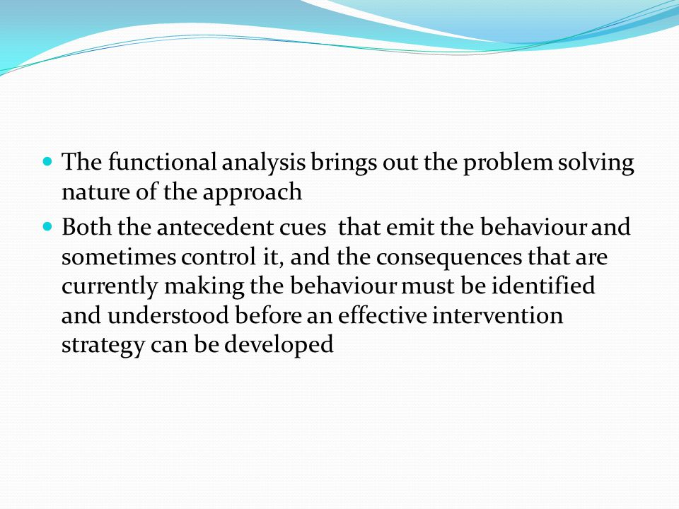 The functional analysis brings out the problem solving nature of the approach Both the antecedent cues that emit the behaviour and sometimes control i