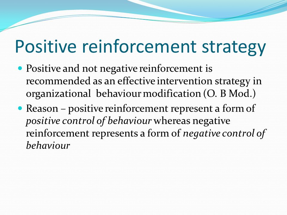 Positive reinforcement strategy Positive and not negative reinforcement is recommended as an effective intervention strategy in organizational behavio