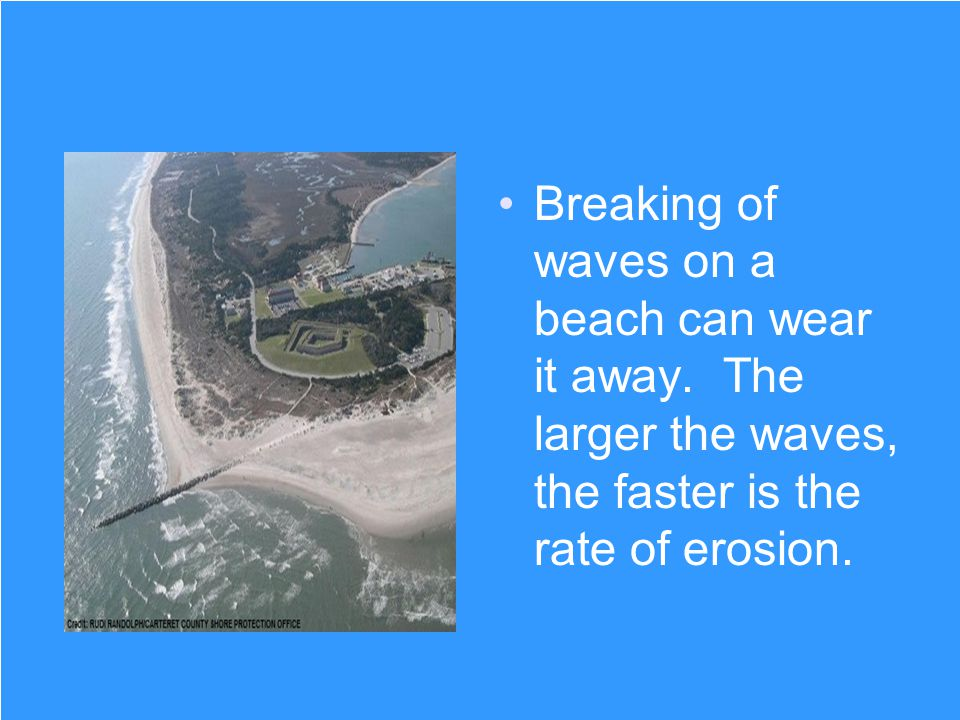 Breaking of waves on a beach can wear it away. The larger the waves, the faster is the rate of erosion.