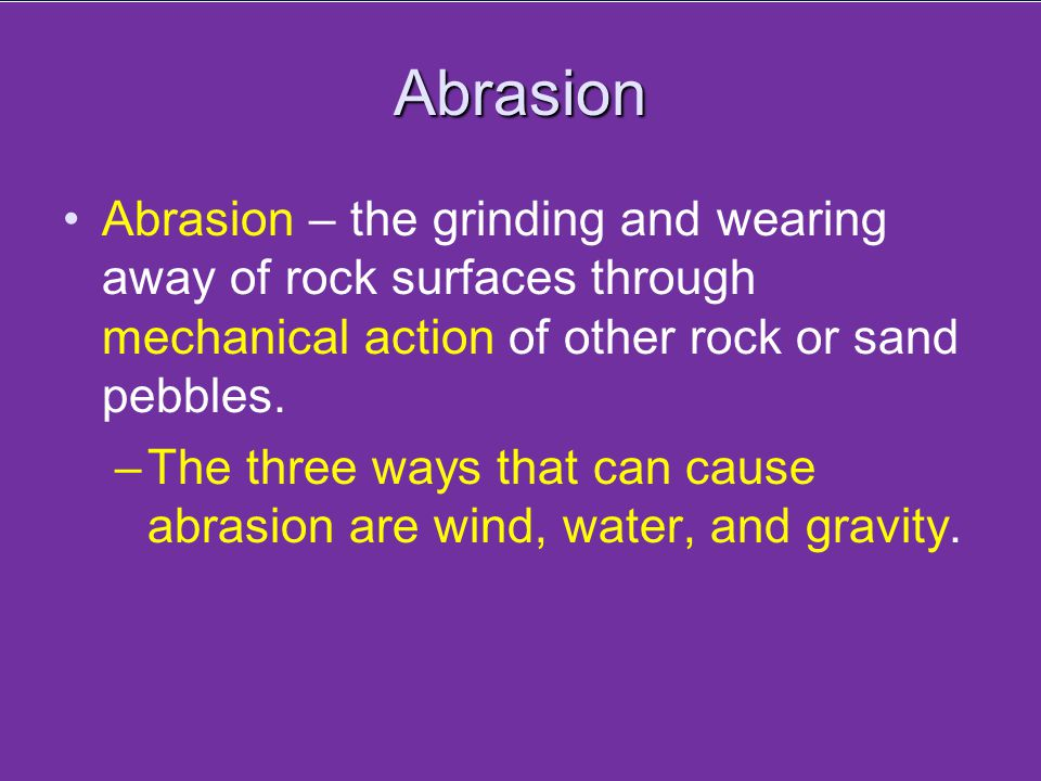 Abrasion Abrasion – the grinding and wearing away of rock surfaces through mechanical action of other rock or sand pebbles. –The three ways that can c