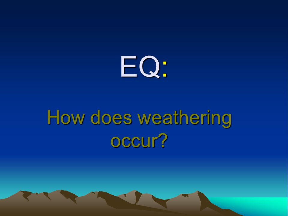 EQ: How does weathering occur?