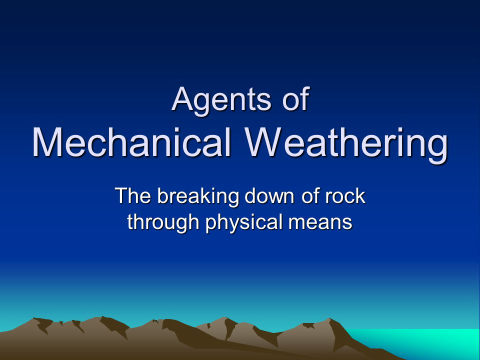Agents of Mechanical Weathering The breaking down of rock through physical means