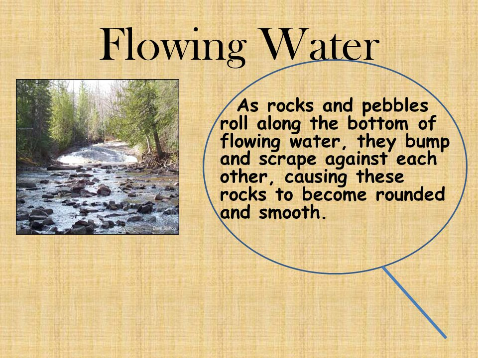 Flowing Water As rocks and pebbles roll along the bottom of flowing water, they bump and scrape against each other, causing these rocks to become roun
