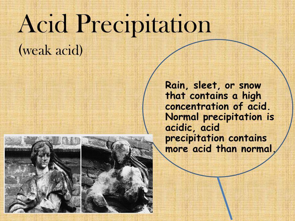 Acid Precipitation ( weak acid) Rain, sleet, or snow that contains a high concentration of acid. Normal precipitation is acidic, acid precipitation co