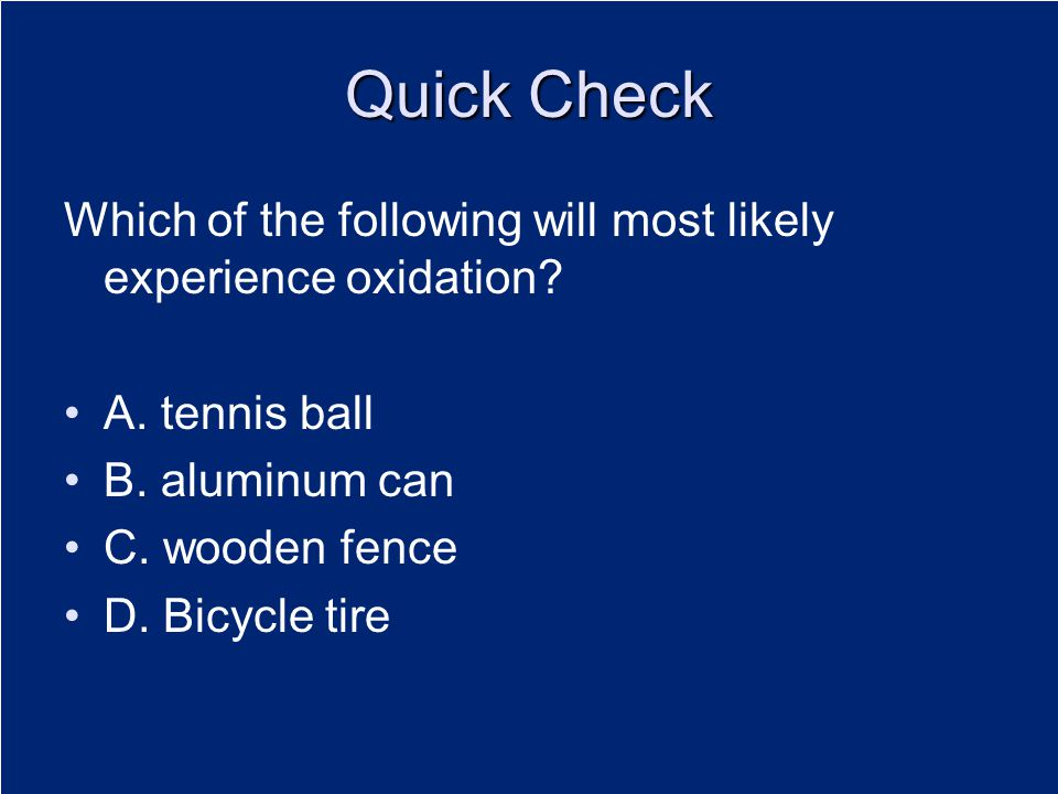 Quick Check Which of the following will most likely experience oxidation? A. tennis ball B. aluminum can C. wooden fence D. Bicycle tire