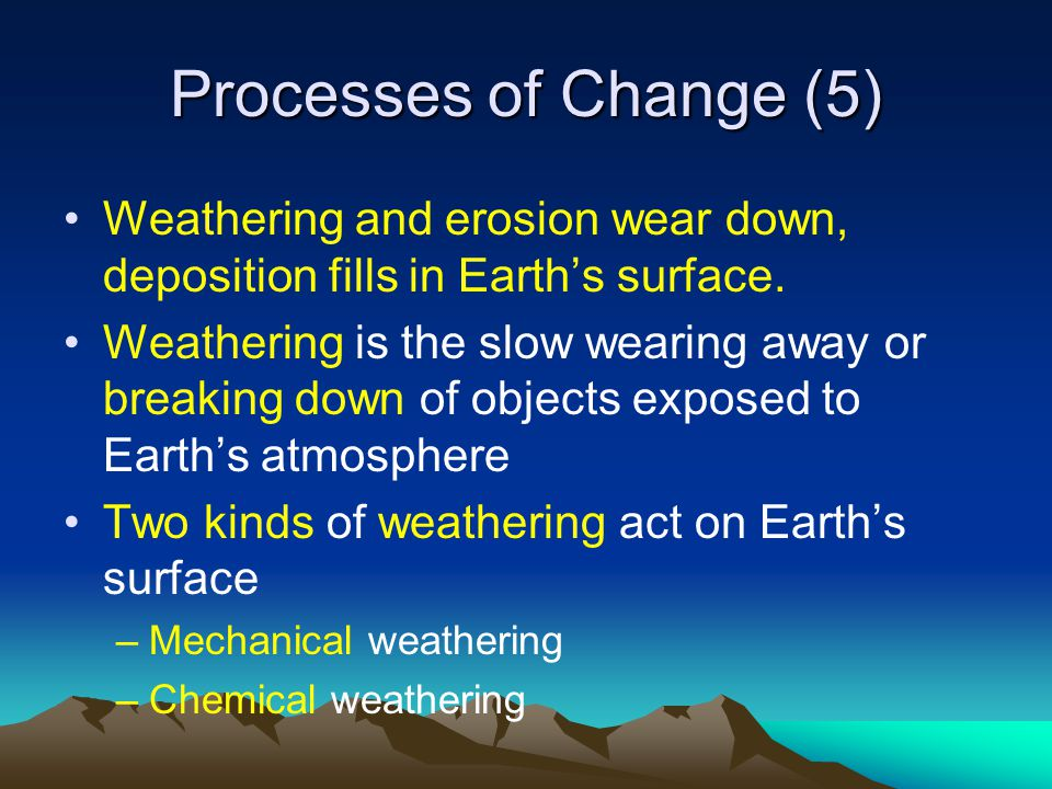 Processes of Change (5) Weathering and erosion wear down, deposition fills in Earth's surface. Weathering is the slow wearing away or breaking down of