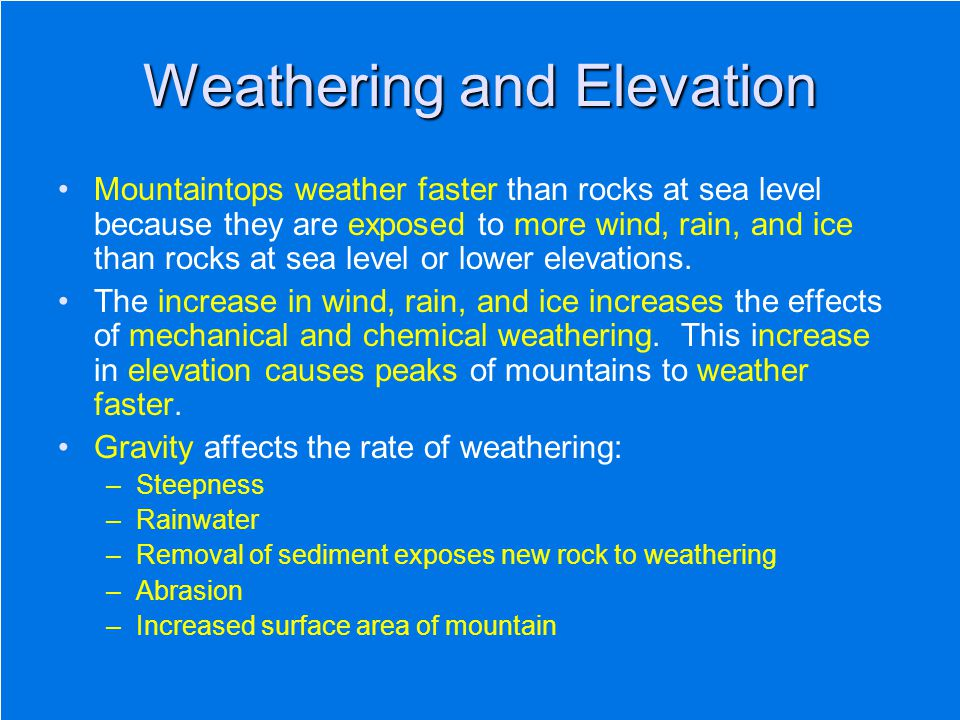 Weathering and Elevation Mountaintops weather faster than rocks at sea level because they are exposed to more wind, rain, and ice than rocks at sea le
