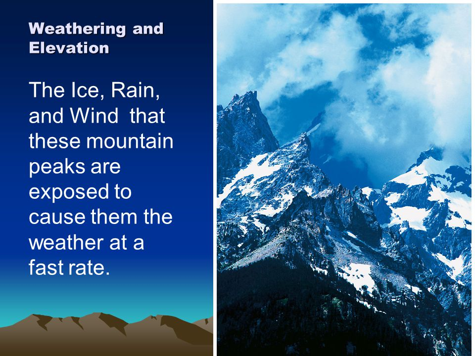 Weathering and Elevation The Ice, Rain, and Wind that these mountain peaks are exposed to cause them the weather at a fast rate.