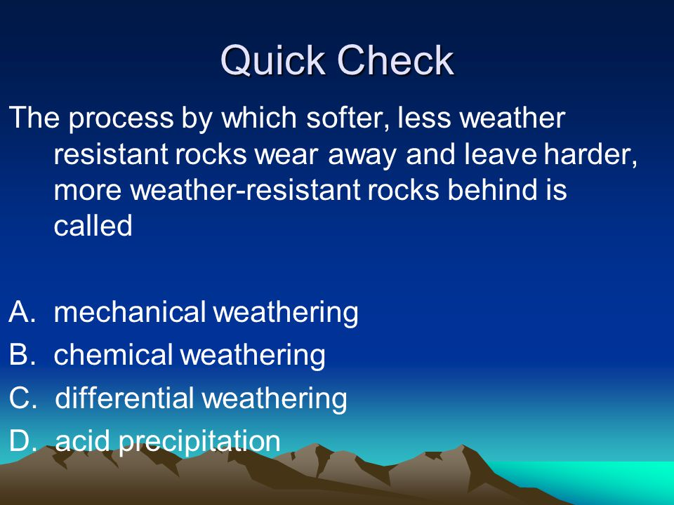 Quick Check The process by which softer, less weather resistant rocks wear away and leave harder, more weather-resistant rocks behind is called A. mec