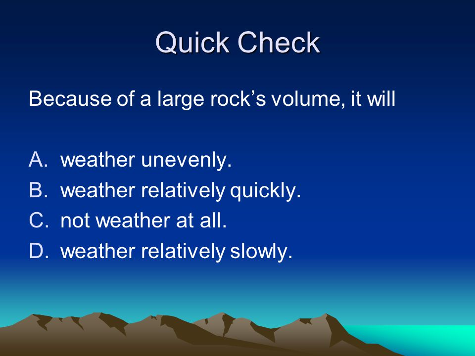 Quick Check Because of a large rock's volume, it will A.weather unevenly. B.weather relatively quickly. C.not weather at all. D.weather relatively slo