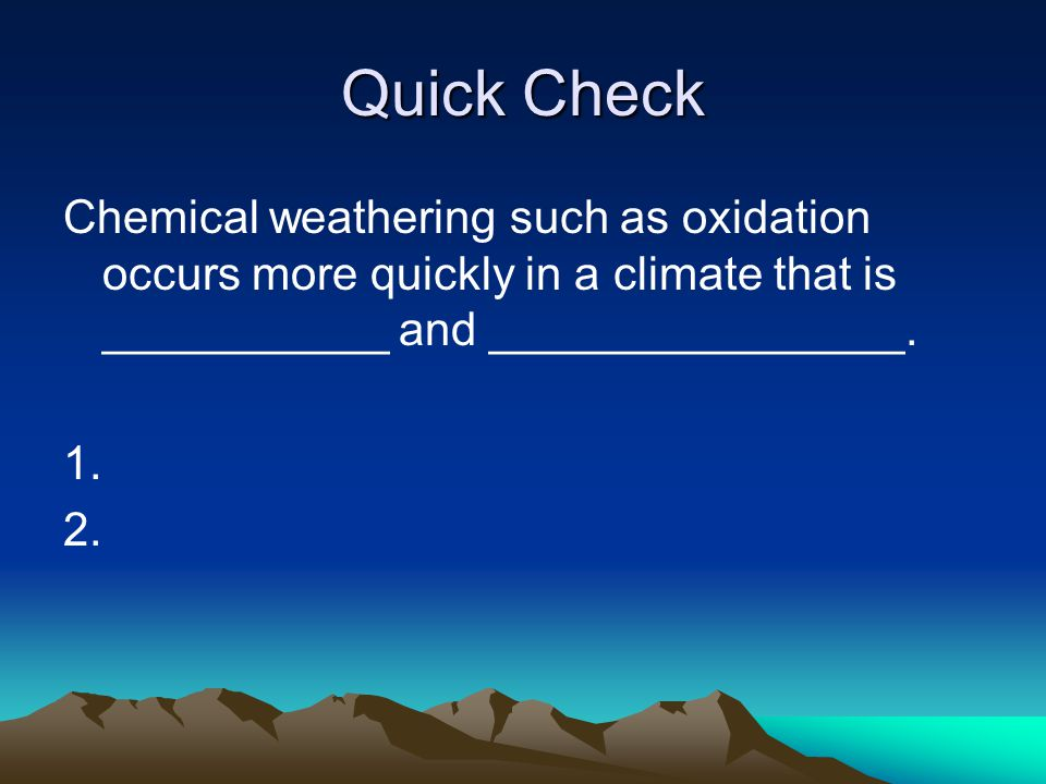 Quick Check Chemical weathering such as oxidation occurs more quickly in a climate that is ___________ and ________________. 1. 2.