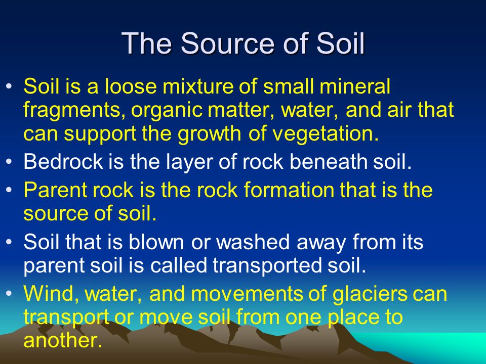 The Source of Soil Soil is a loose mixture of small mineral fragments, organic matter, water, and air that can support the growth of vegetation. Bedro