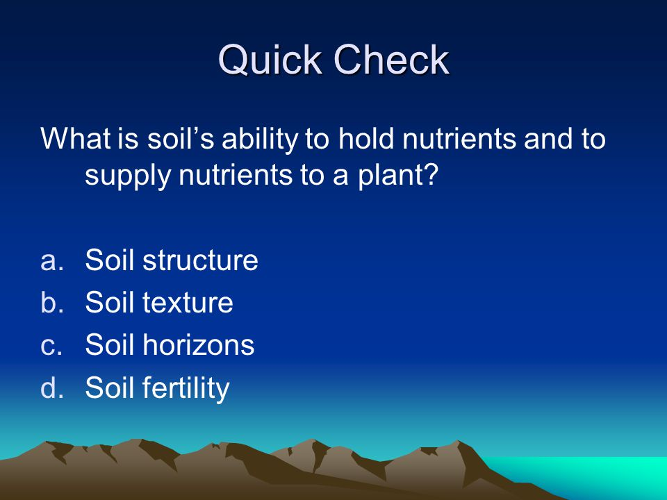 Quick Check What is soil's ability to hold nutrients and to supply nutrients to a plant? a.Soil structure b.Soil texture c.Soil horizons d.Soil fertil