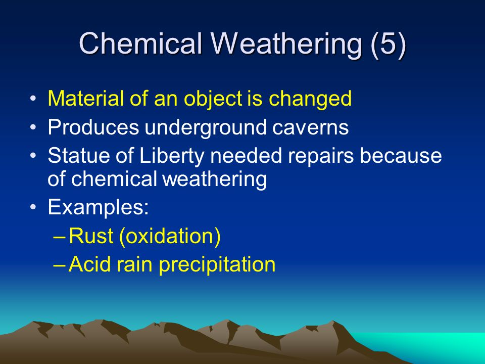Chemical Weathering (5) Material of an object is changed Produces underground caverns Statue of Liberty needed repairs because of chemical weathering