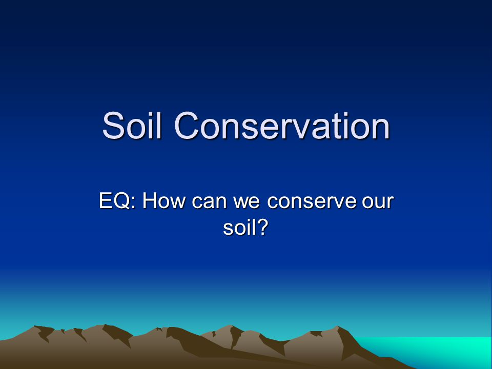 Soil Conservation EQ: How can we conserve our soil?