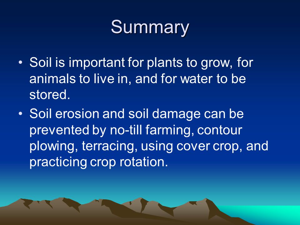 Summary Soil is important for plants to grow, for animals to live in, and for water to be stored. Soil erosion and soil damage can be prevented by no-
