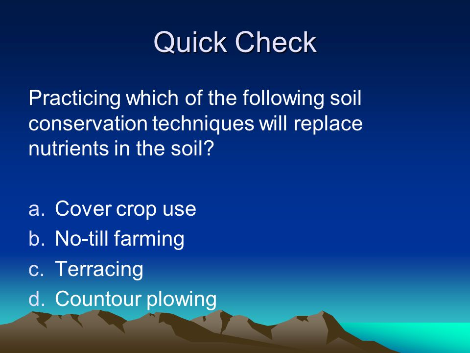 Quick Check Practicing which of the following soil conservation techniques will replace nutrients in the soil? a.Cover crop use b.No-till farming c.Te
