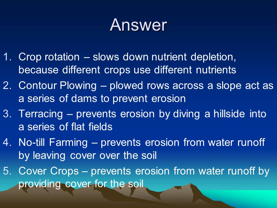 Answer 1.Crop rotation – slows down nutrient depletion, because different crops use different nutrients 2.Contour Plowing – plowed rows across a slope