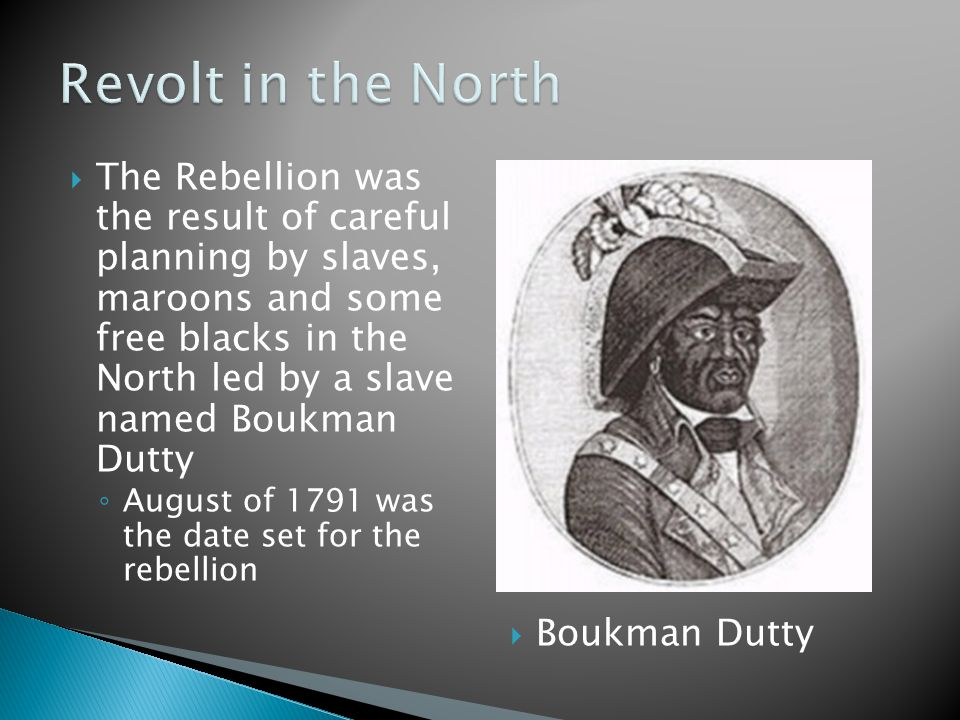  The Rebellion was the result of careful planning by slaves, maroons and some free blacks in the North led by a slave named Boukman Dutty ◦ August of 1791 was the date set for the rebellion  Boukman Dutty