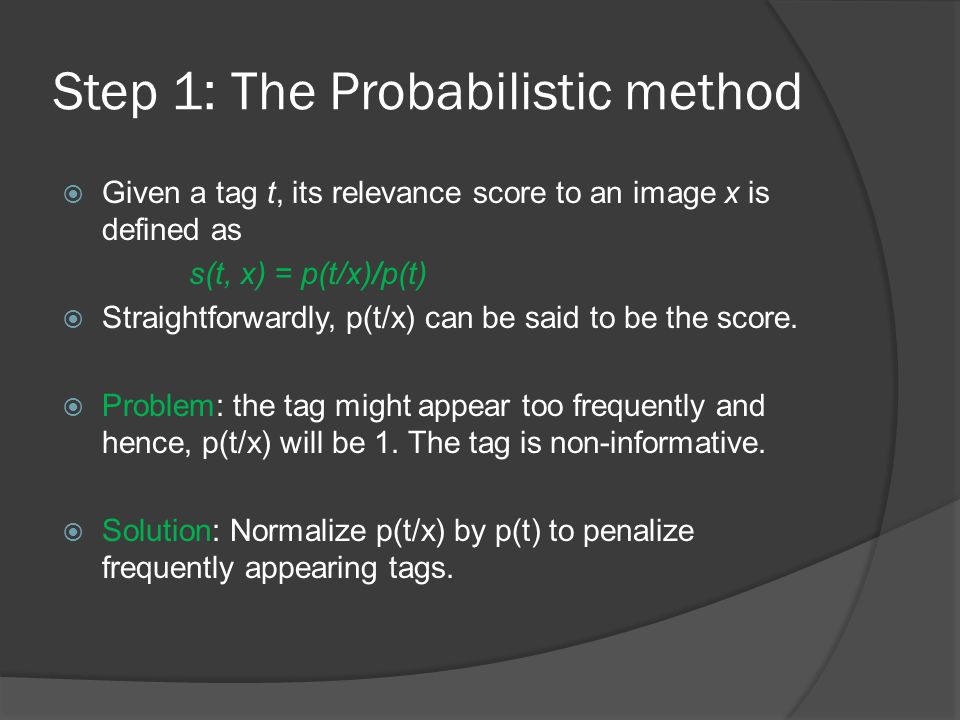 Step 1: The Probabilistic method  Given a tag t, its relevance score to an image x is defined as s(t, x) = p(t/x)/p(t)  Straightforwardly, p(t/x) can be said to be the score.