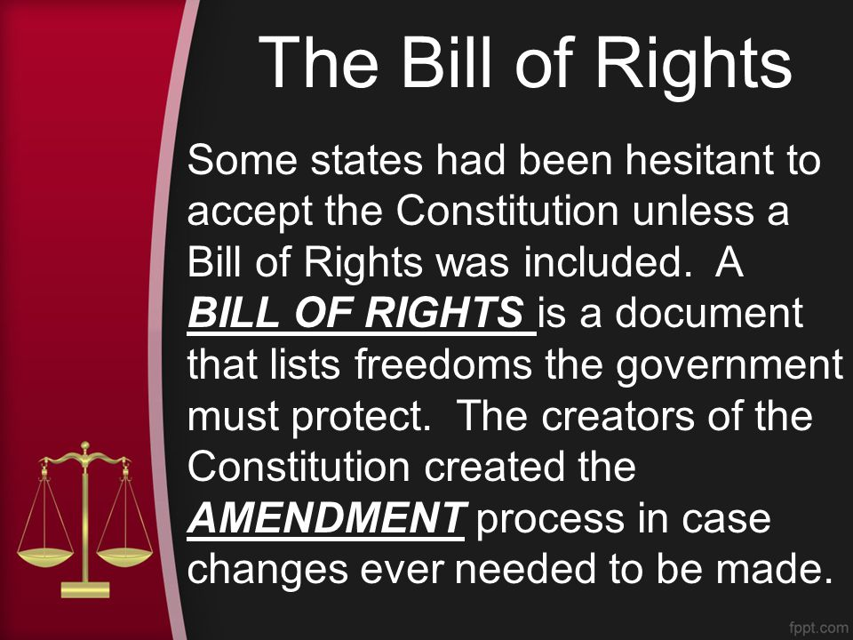 The Bill of Rights Some states had been hesitant to accept the Constitution unless a Bill of Rights was included.