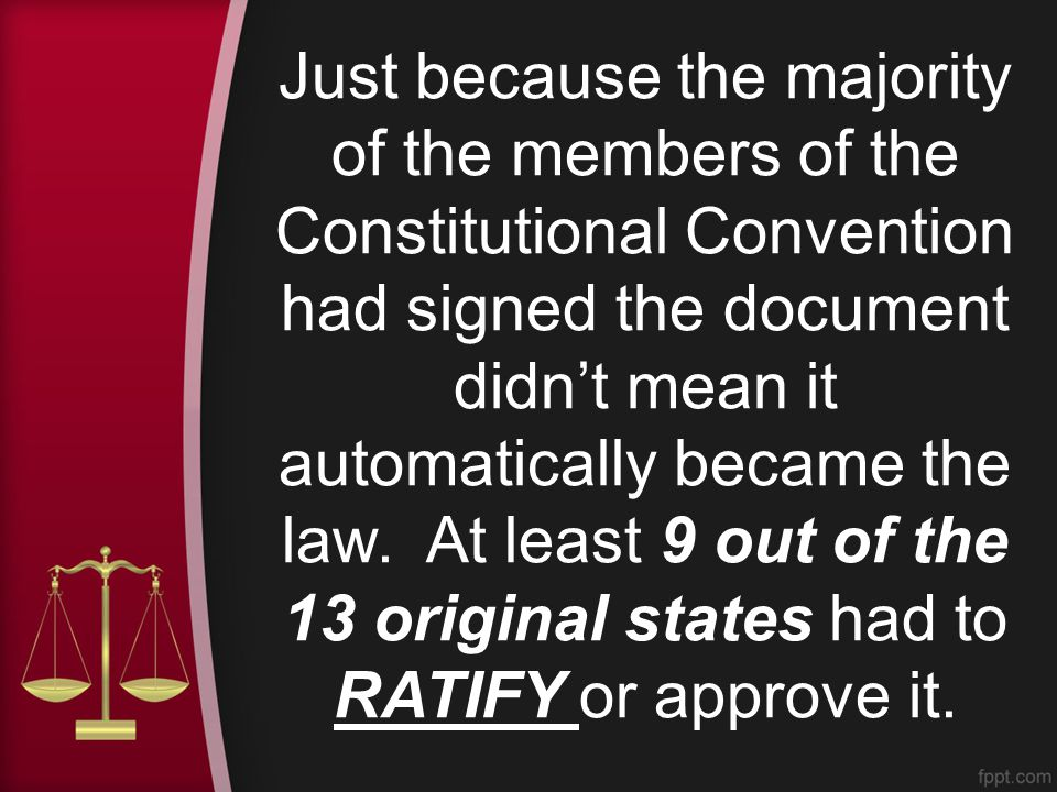 Just because the majority of the members of the Constitutional Convention had signed the document didn't mean it automatically became the law.