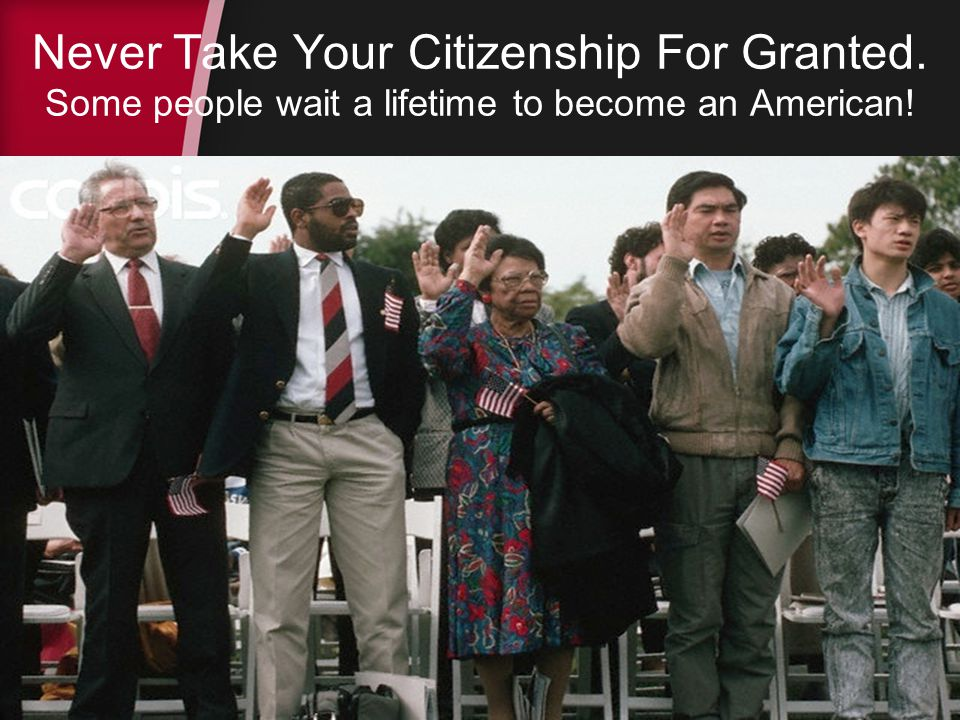 Never Take Your Citizenship For Granted. Some people wait a lifetime to become an American!