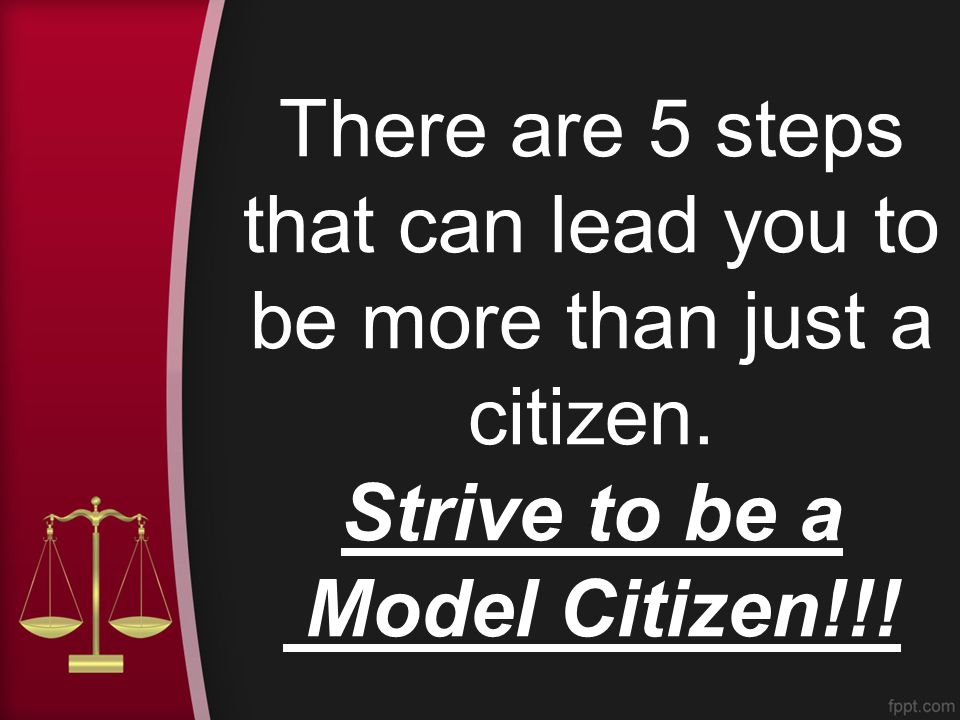 There are 5 steps that can lead you to be more than just a citizen. Strive to be a Model Citizen!!!