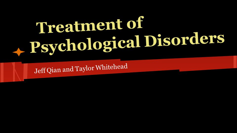 Treatment of Psychological Disorders Jeff Qian and Taylor Whitehead