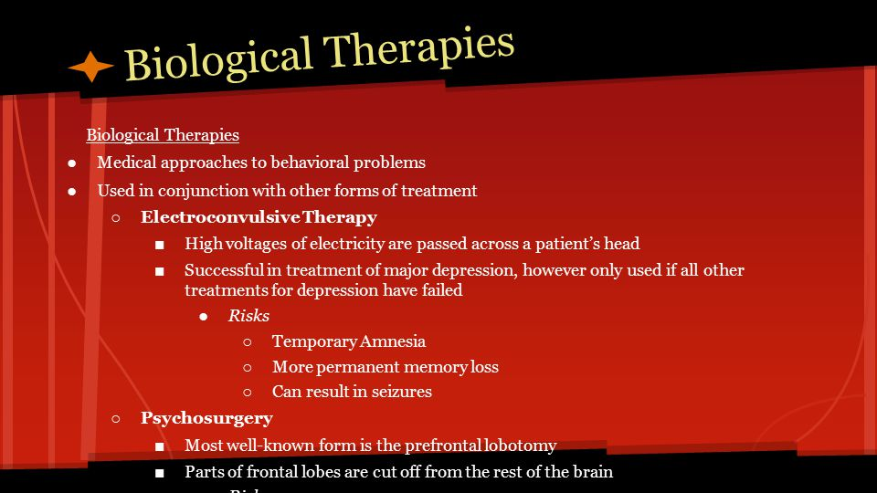 Biological Therapies ●Medical approaches to behavioral problems ●Used in conjunction with other forms of treatment ○ Electroconvulsive Therapy ■ High voltages of electricity are passed across a patient's head ■ Successful in treatment of major depression, however only used if all other treatments for depression have failed ●Risks ○ Temporary Amnesia ○ More permanent memory loss ○ Can result in seizures ○ Psychosurgery ■ Most well-known form is the prefrontal lobotomy ■ Parts of frontal lobes are cut off from the rest of the brain ●Risks ○ Patients are left in catatonic state