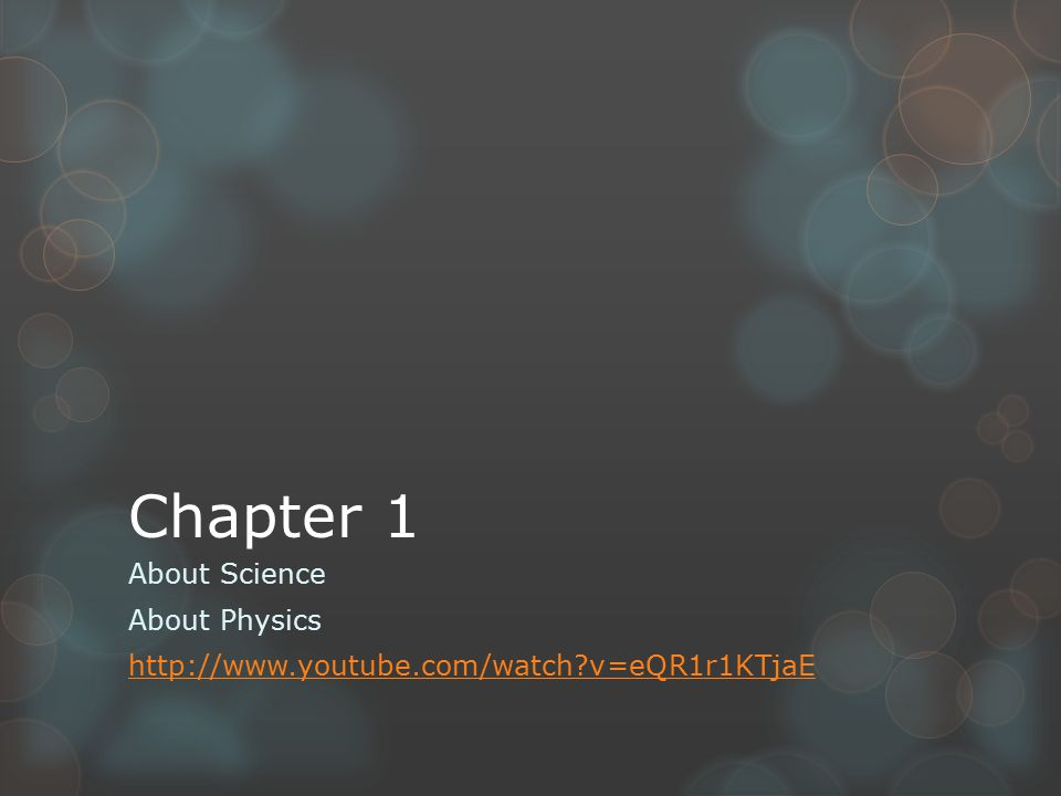 Chapter 1 About Science About Physics http://www.youtube.com/watch?v=eQR1r1KTjaE