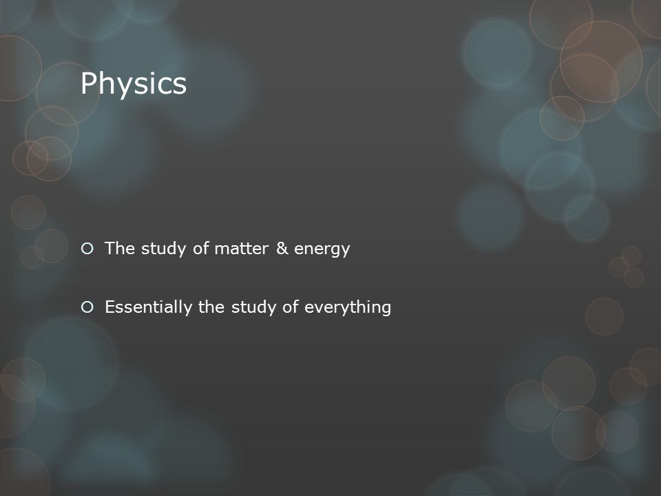 Physics  The study of matter & energy  Essentially the study of everything