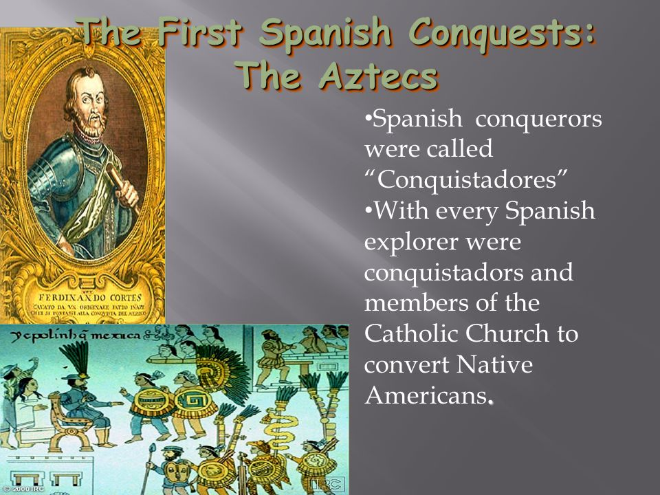 Fernando Cortez The First Spanish Conquests: The Aztecs Spanish conquerors were called Conquistadores .