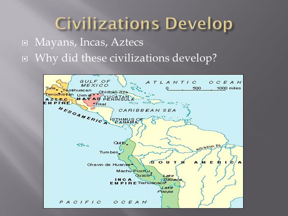  Mayans, Incas, Aztecs  Why did these civilizations develop?