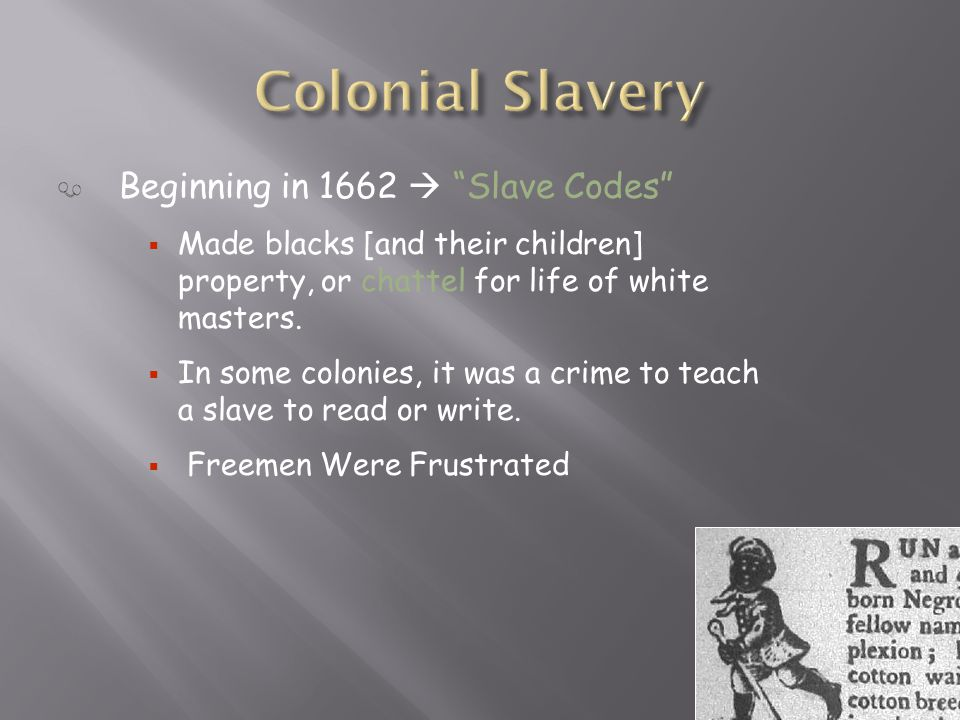 Beginning in 1662  Slave Codes  Made blacks [and their children] property, or chattel for life of white masters.