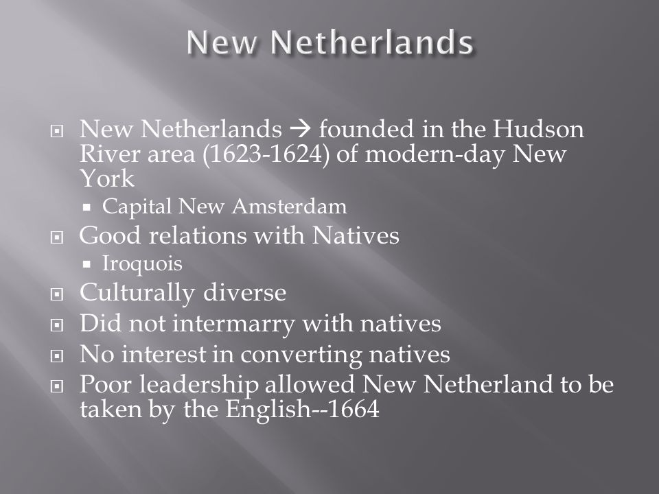  New Netherlands  founded in the Hudson River area (1623-1624) of modern-day New York  Capital New Amsterdam  Good relations with Natives  Iroquois  Culturally diverse  Did not intermarry with natives  No interest in converting natives  Poor leadership allowed New Netherland to be taken by the English--1664