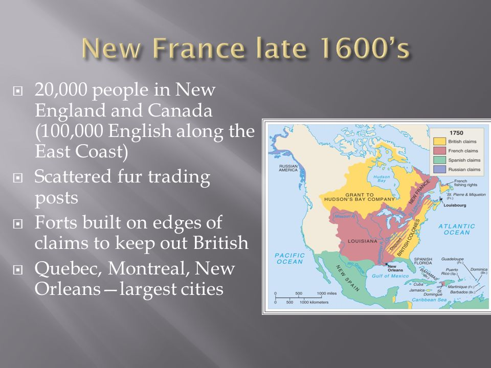 20,000 people in New England and Canada (100,000 English along the East Coast)  Scattered fur trading posts  Forts built on edges of claims to keep out British  Quebec, Montreal, New Orleans—largest cities