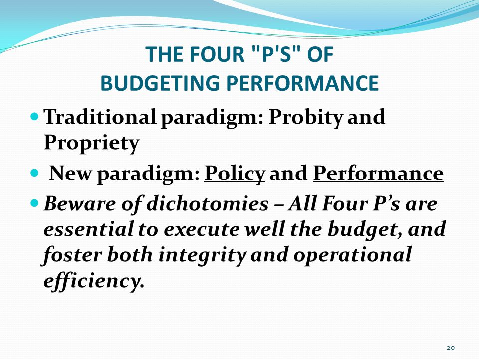 THE FOUR P S OF BUDGETING PERFORMANCE Traditional paradigm: Probity and Propriety New paradigm: Policy and Performance Beware of dichotomies – All Four P's are essential to execute well the budget, and foster both integrity and operational efficiency.