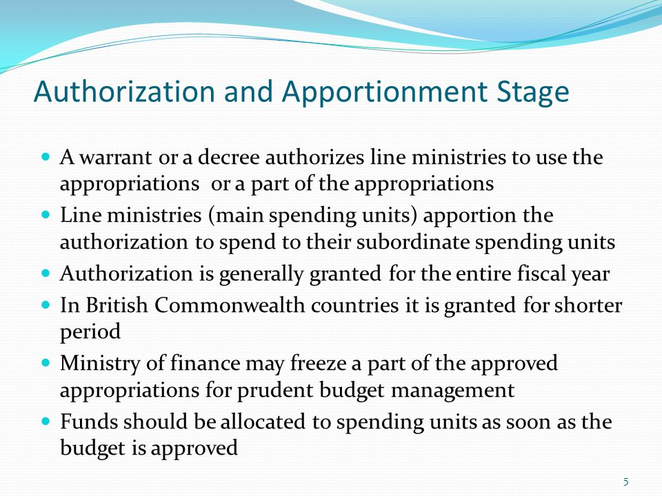 Authorization and Apportionment Stage A warrant or a decree authorizes line ministries to use the appropriations or a part of the appropriations Line ministries (main spending units) apportion the authorization to spend to their subordinate spending units Authorization is generally granted for the entire fiscal year In British Commonwealth countries it is granted for shorter period Ministry of finance may freeze a part of the approved appropriations for prudent budget management Funds should be allocated to spending units as soon as the budget is approved 5