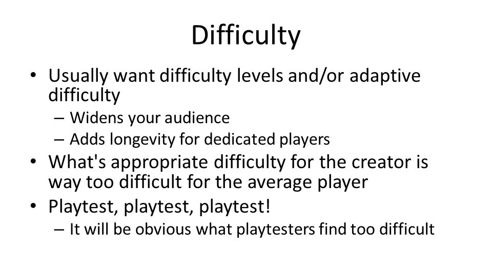 Difficulty Usually want difficulty levels and/or adaptive difficulty – Widens your audience – Adds longevity for dedicated players What's appropriate
