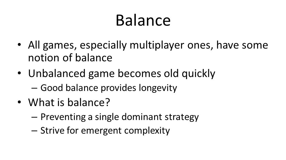 Balance All games, especially multiplayer ones, have some notion of balance Unbalanced game becomes old quickly – Good balance provides longevity What