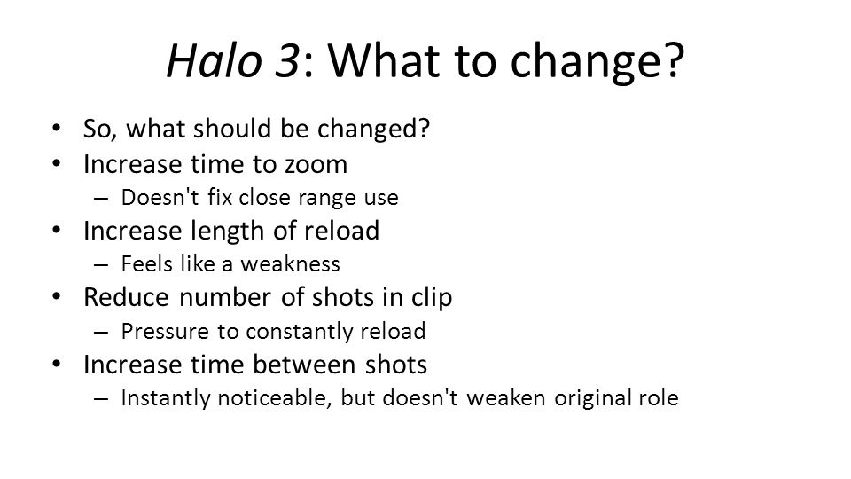 Halo 3: What to change? So, what should be changed? Increase time to zoom – Doesn't fix close range use Increase length of reload – Feels like a weakn