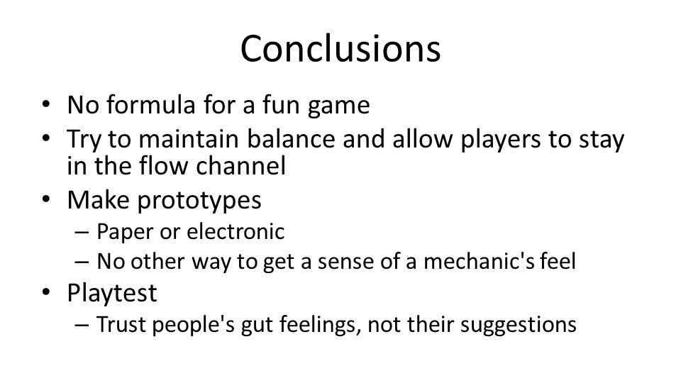 Conclusions No formula for a fun game Try to maintain balance and allow players to stay in the flow channel Make prototypes – Paper or electronic – No