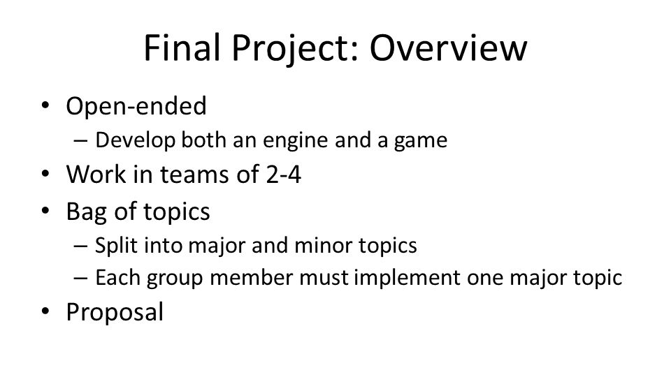 Final Project: Overview Open-ended – Develop both an engine and a game Work in teams of 2-4 Bag of topics – Split into major and minor topics – Each g