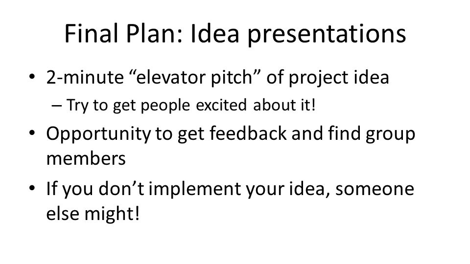 "Final Plan: Idea presentations 2-minute ""elevator pitch"" of project idea – Try to get people excited about it! Opportunity to get feedback and find gr"